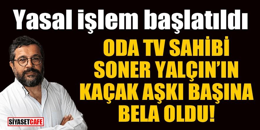 ODA TV sahibi ve Sözcü yazarı Soner Yalçın'ın kaçak aşkı başına bela oldu! Yasal işlem başlatıldı