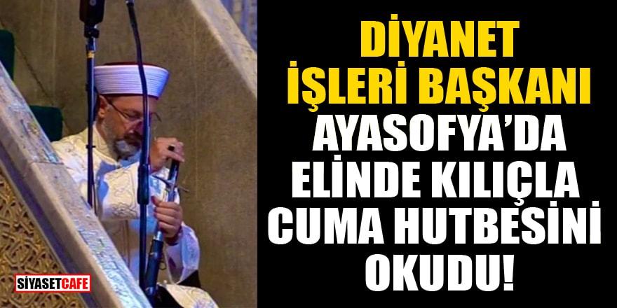 Diyanet İşleri Başkanı Ali Erbaş, Ayasofya Camii'nde elinde kılıçla cuma hutbesini okudu