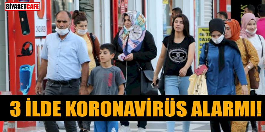 3 ilde koronavirüs vakası arttı! Alarm verildi