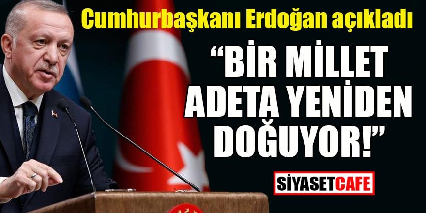 """Erdoğan açıkladı: """"Bir millet adeta yeniden doğuyor!"""""""