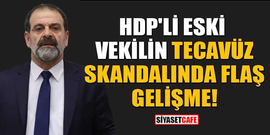 HDP'li eski vekilin tecavüz skandalında flaş gelişme!