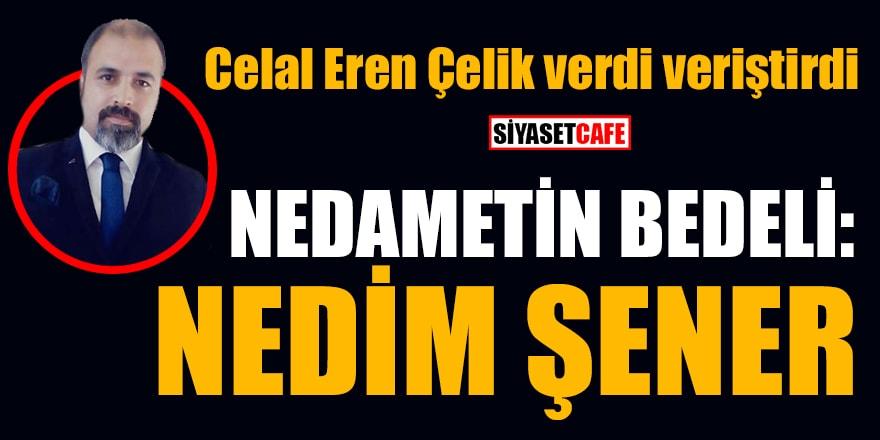 Siyasetcafe yazarı Celal Eren Çelik, Nedim Şener'e verdi veriştirdi
