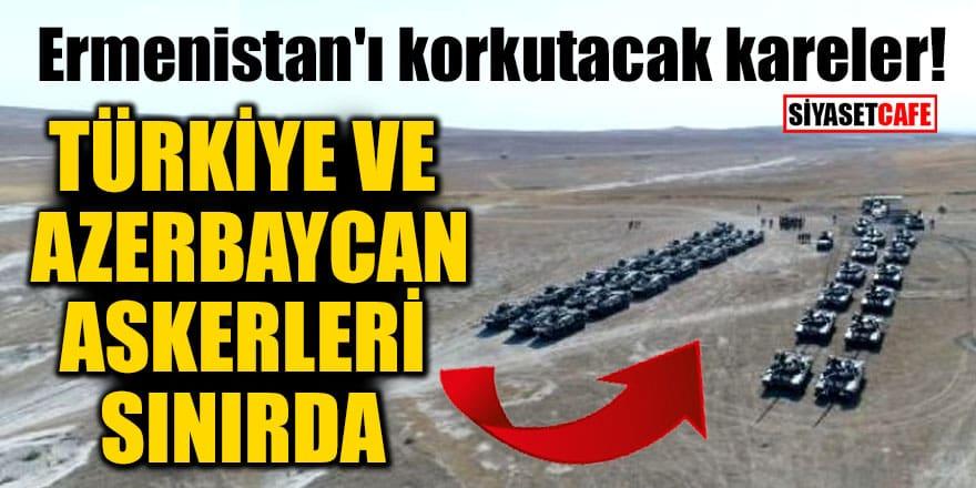 Ermenistan'ı korkutacak kareler! Türkiye ve Azerbaycan askerleri sınırda