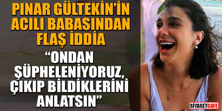 Pınar Gültekin'in babası Sıddık Gültekin'den flaş iddia: Ceren'den şüpheleniyoruz