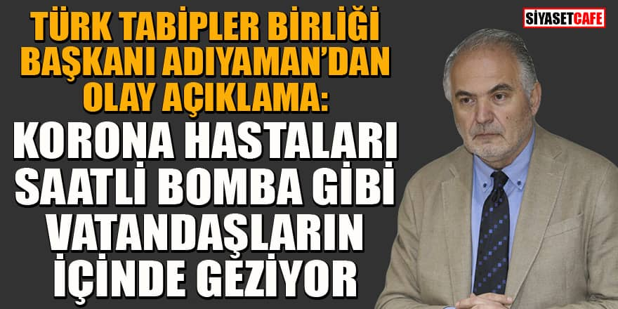 Türk Tabipler Birliği Başkanı Adıyaman'dan olay yaratan koronavirüs açıklaması