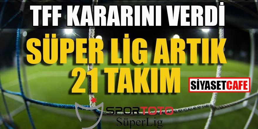 TFF kararını verdi: Süper Lig artık 21 takım