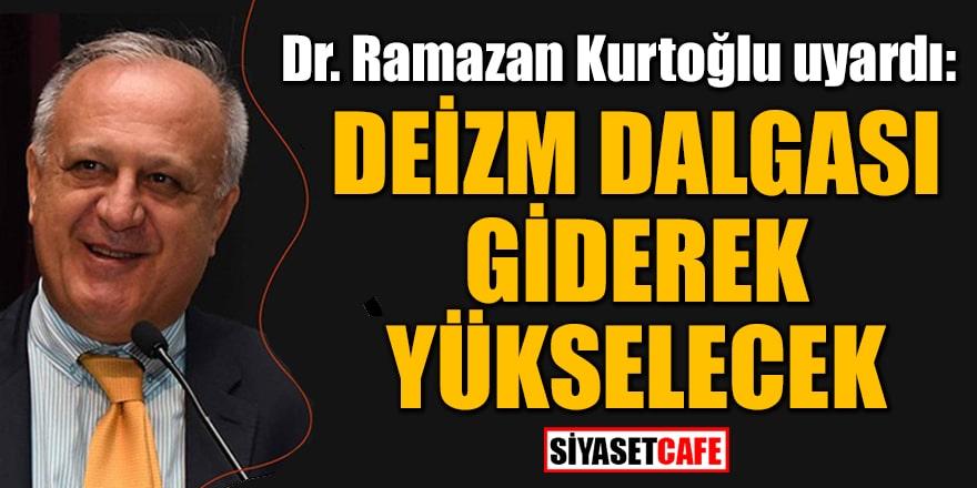 Dr. Ramazan Kurtoğlu uyardı: Deizm dalgası giderek yükselecek