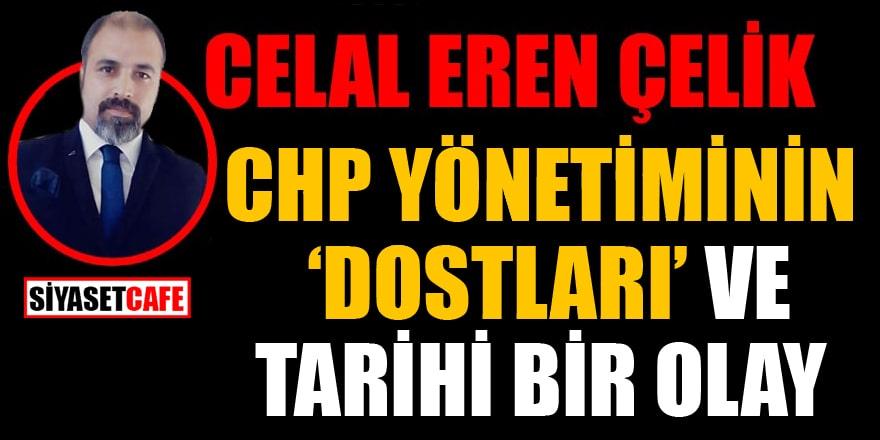 Celal Eren Çelik yazdı:  CHP yönetiminin 'Dostları' ve tarihi bir olay