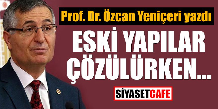 Prof. Dr. Özcan Yeniçeri yazdı: Eski yapılar çözülürken