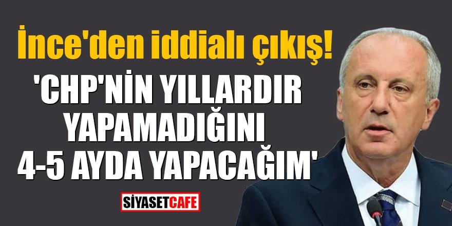 İnce'den iddialı çıkış! 'CHP'nin yıllardır yapamadığını 4-5 ayda yapacağım'
