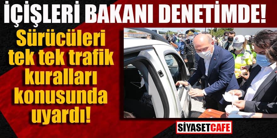 İçişleri Bakanı denetimde: Sürücüleri tek tek uyardı!