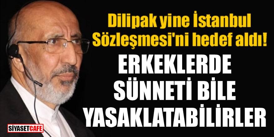 Dilipak yine İstanbul Sözleşmesi'ni hedef aldı! Erkeklerde sünneti bile yasaklatabilirler