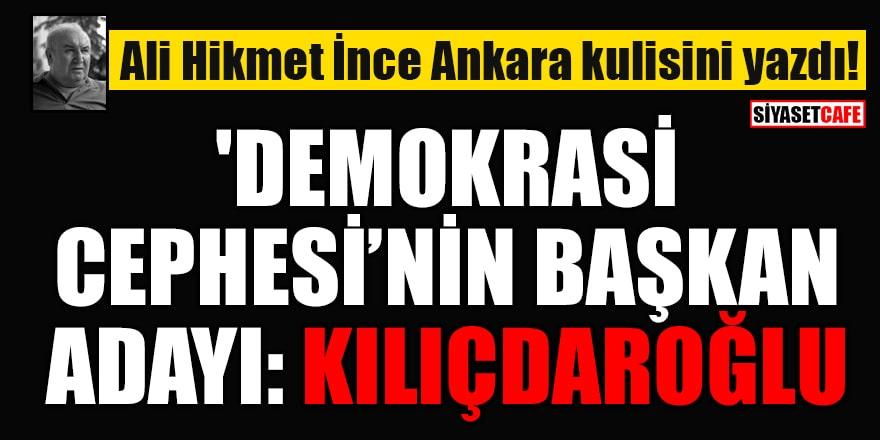 Ali Hikmet İnce Ankara kulisini yazdı! 'Demokrasi Cephesi'nin Başkan Adayı: Kılıçdaroğlu