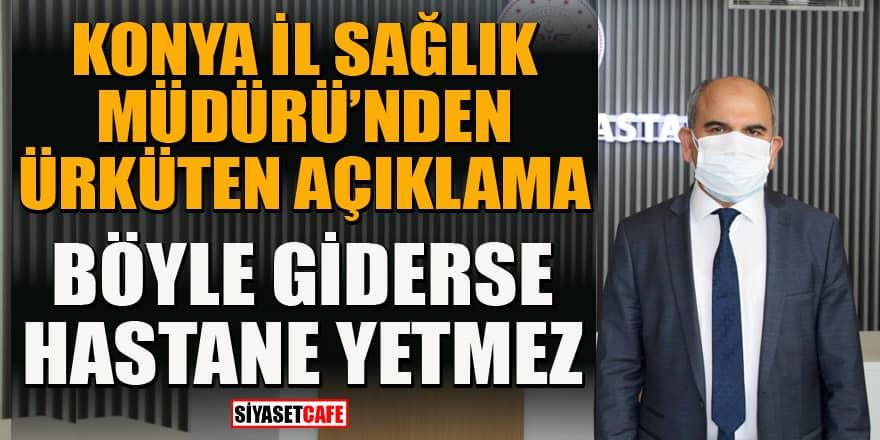 Konya İl Sağlık Müdürü Koç'tan ürküten açıklama: Böyle giderse hastane yetmez