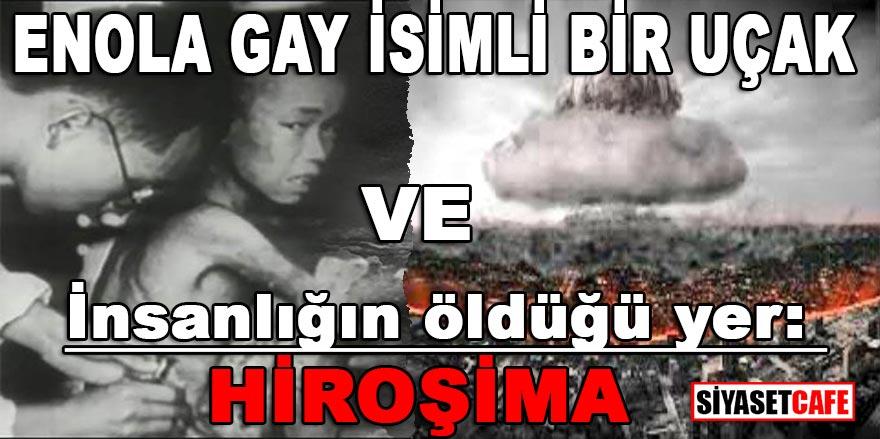 Enola Gay isimli bir uçak ve insanlığın öldüğü yer: HİROŞİMA