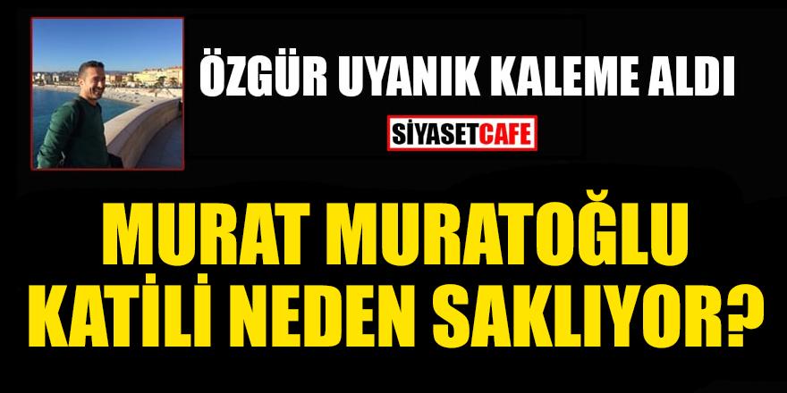 Özgür Uyanık yazdı: Murat Muratoğlu katili neden saklıyor?