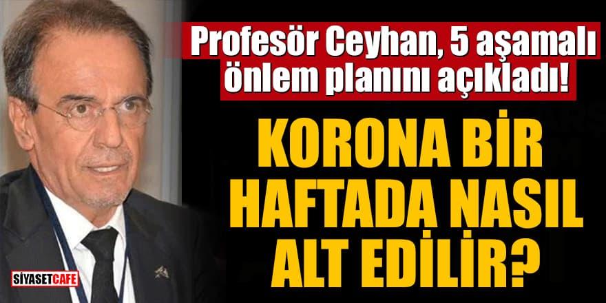 Profesör Ceyhan, 5 aşamalı önlem planını açıkladı! Korona bir haftada nasıl alt edilir?