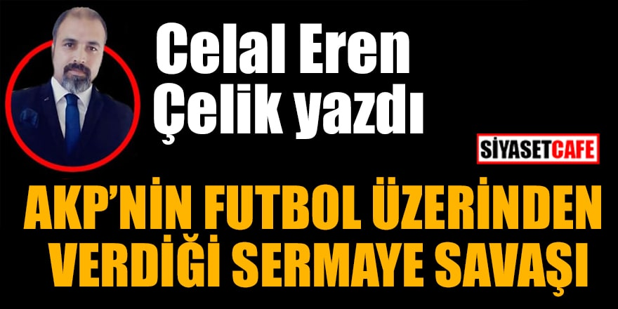 Celal Eren Çelik yazdı: AKP'nin futbol üzerinden verdiği sermaye savaşı
