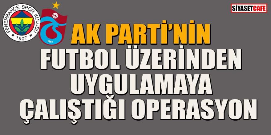 AK Parti'nin futbol üzerinden uygulamaya çalıştığı operasyon