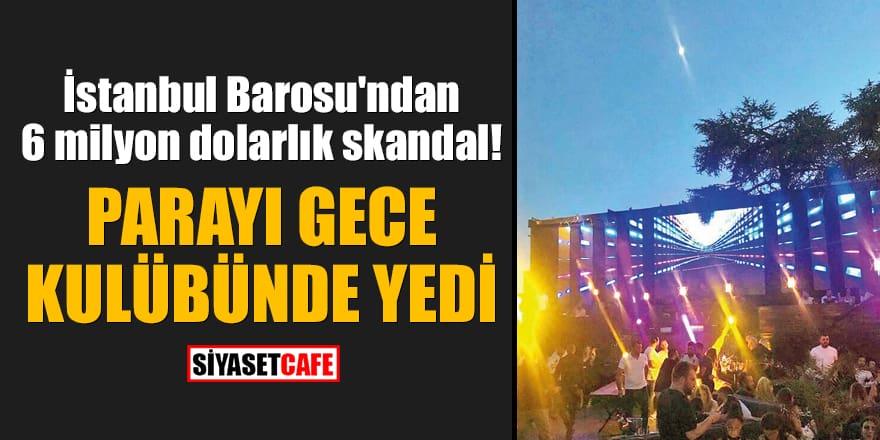 İstanbul Barosu'ndan 6 milyon dolarlık skandal! Parayı gece kulübünde yedi