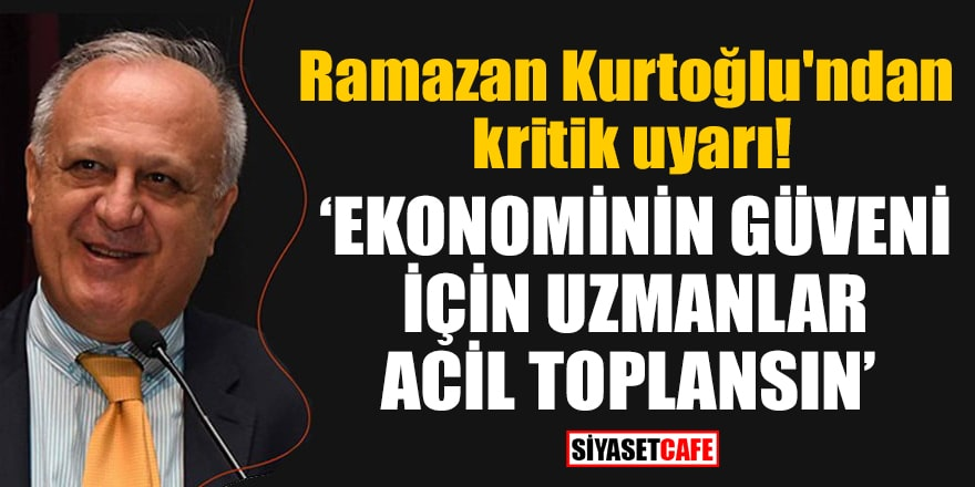 Ramazan Kurtoğlu'ndan kritik uyarı! Ekonominin güveni için uzmanlar acil toplansın