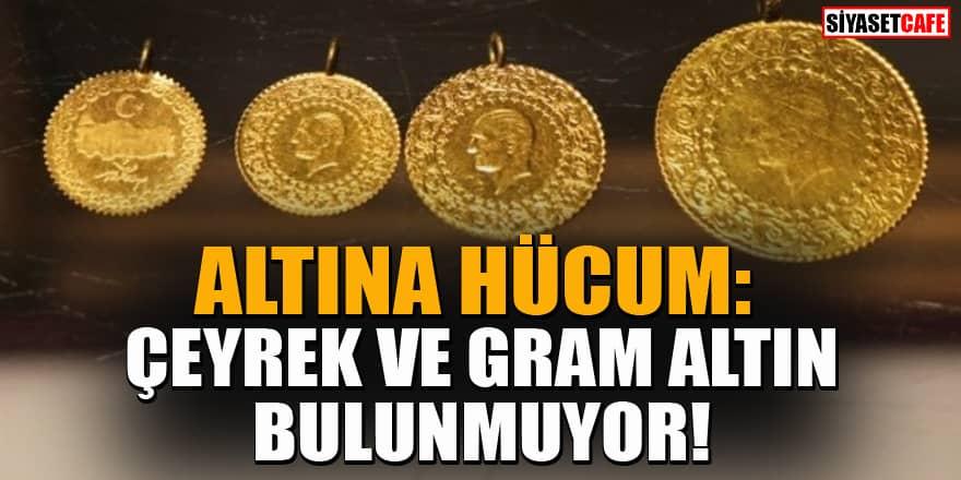 Altına hücum: Çeyrek altın ve gram altın bulunmuyor