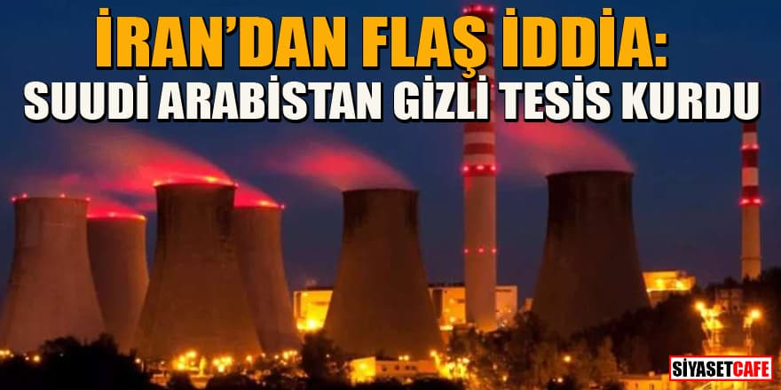 İran'dan flaş iddia: Suudi Arabistan gizli nükleer tesis kurdu