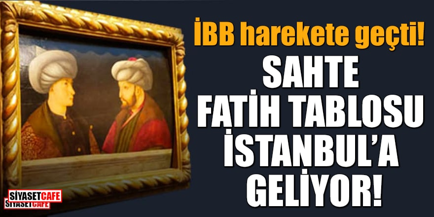 İBB harekete geçti! Sahte Fatih tablosu İstanbul'a geliyor