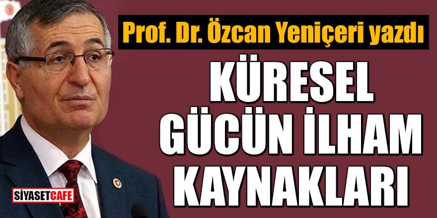 Prof. Dr. Özcan Yeniçeri yazdı: Küresel gücün ilham kaynakları!