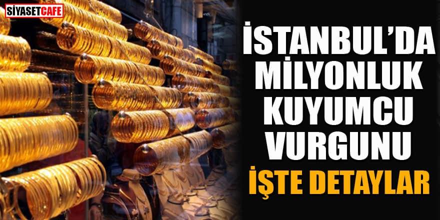 İstanbul'da milyonluk kuyumcu vurgunu! İşte detaylar...