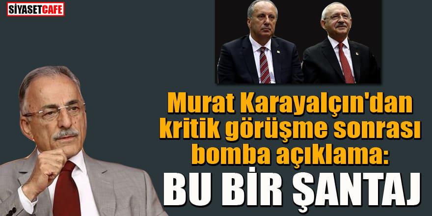 Murat Karayalçın'dan Kılıçdaroğlu ile görüşme sonrası Muharrem İnce krizi açıklaması