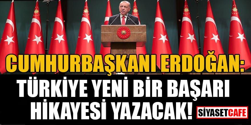 Cumhurbaşkanı Erdoğan: Türkiye yeni bir başarı hikayesi yazacak!