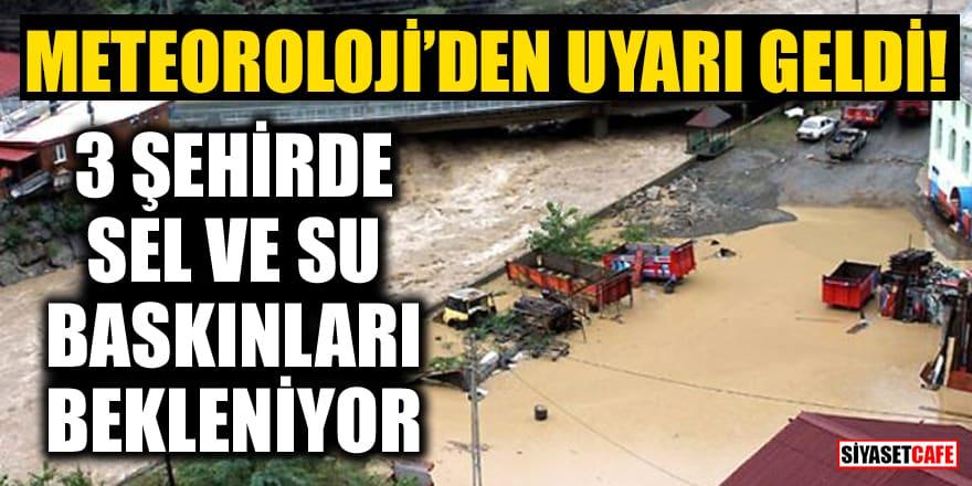 Meteoroloji'den uyarı geldi! 3 şehirde sel ve su baskınları bekleniyor