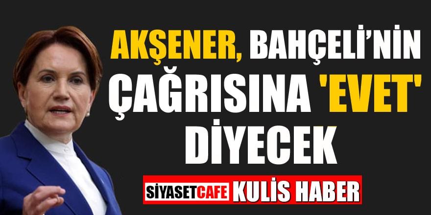 Kulis haber: Akşener, Bahçeli'nin çağrısına 'evet' diyecek
