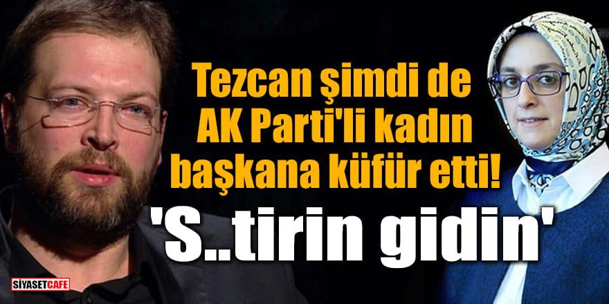 Fatih Tezcan şimdi de AK Parti'li kadın başkana küfür etti: 'S..tirin gidin'
