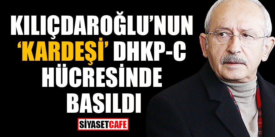 Kılıçdaroğlu'nun 'kardeşim' dediği o isim DHKP-C hücresinde basıldı