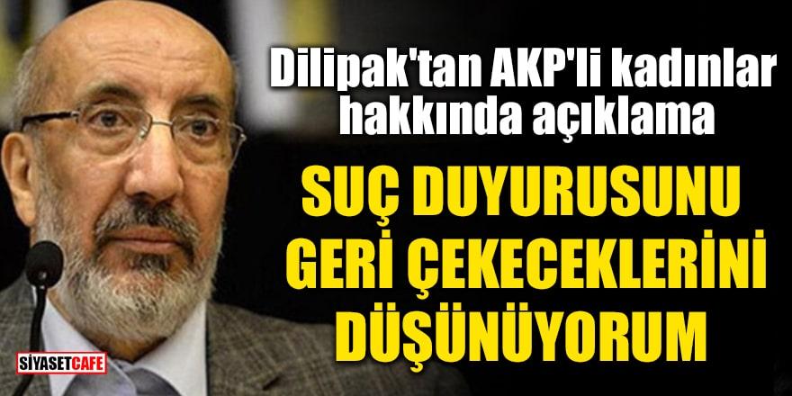 Dilipak'tan AKP'li kadınlar hakkında açıklama: Suç duyurusunu geri çekeceklerini düşünüyorum