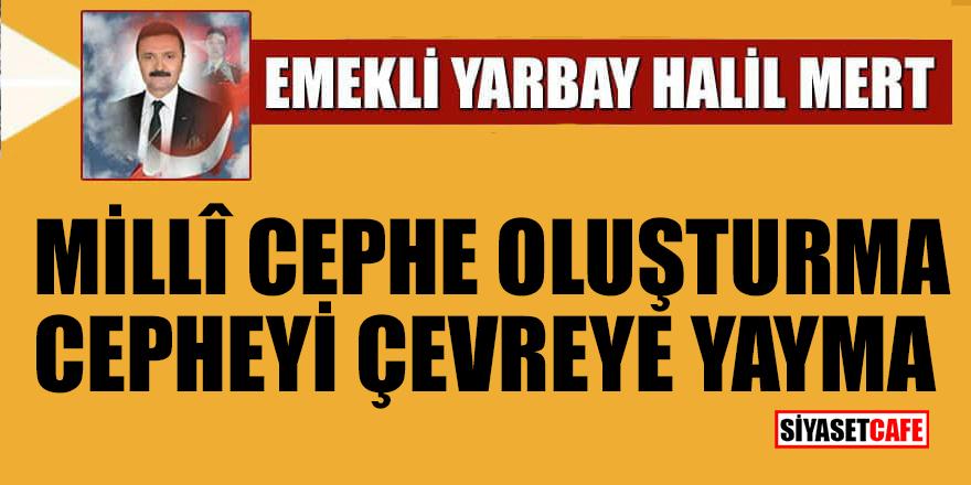 Halil Mert yazdı: Milli cephe oluşturma, cepheyi çevreye yayma