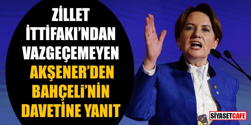 Zillet İttifakı'ndan vazgeçemeyen Akşener'den Bahçeli'nin davetine ret!