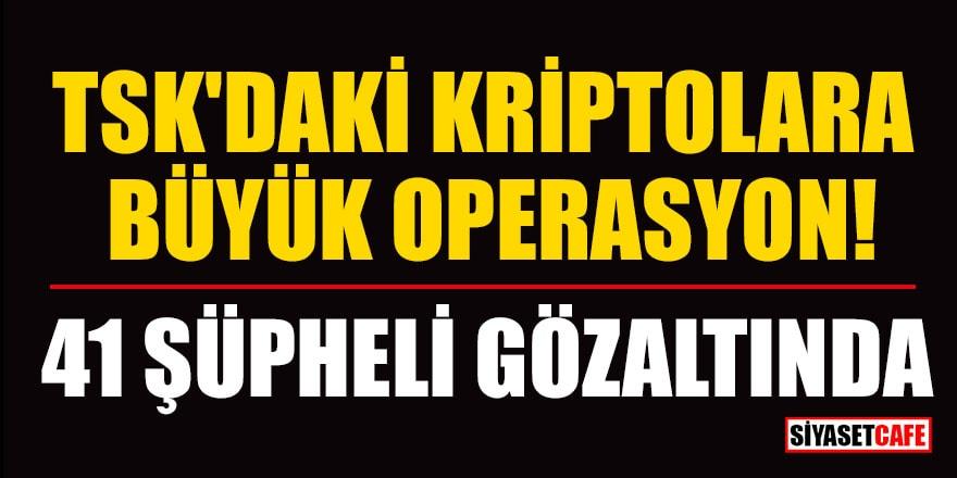 TSK'daki kriptolara büyük operasyon! 41 şüpheli gözaltında