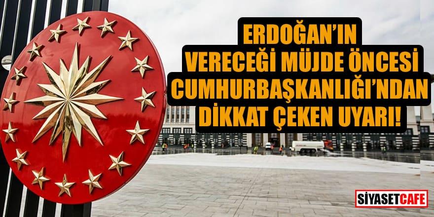 Erdoğan'ın vereceği müjde öncesi Cumhurbaşkanlığı'ndan dikkat çeken uyarı!