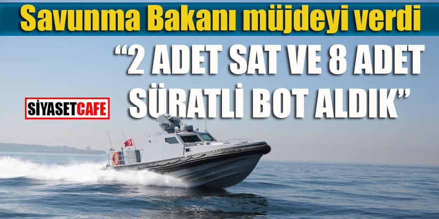 """Savunma Bakanı müjdeyi verdi: """"2 adet SAT ve 8 adet süratli bot aldık"""""""