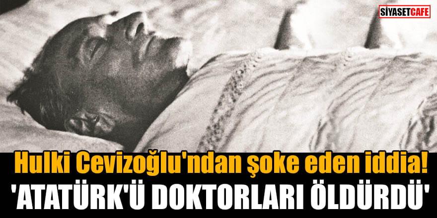 Hulki Cevizoğlu'ndan şoke eden iddia! 'Atatürk'ü doktorları öldürdü'