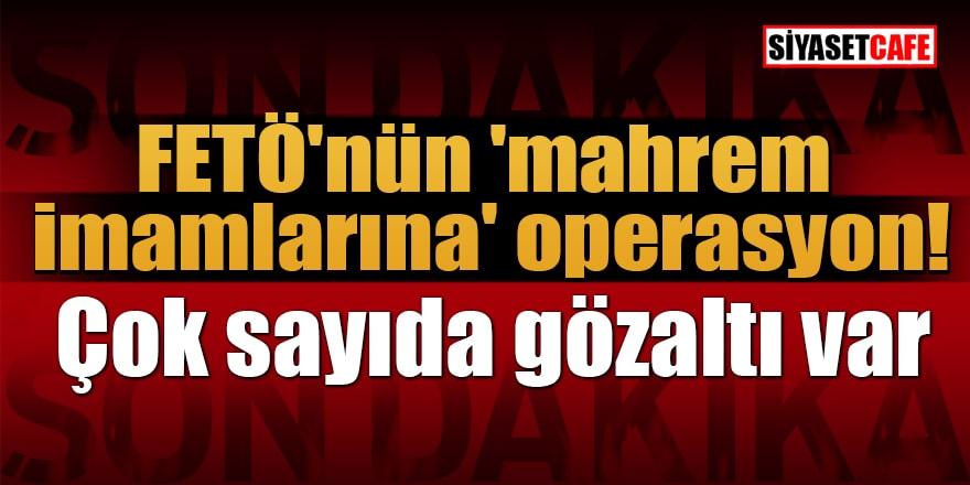 FETÖ'nün 'mahrem imamlarına' operasyon! Çok sayıda gözaltı var