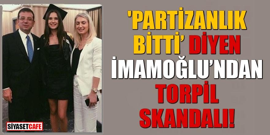 'Partizanlık bitti' diyen İmamoğlu'ndan torpil skandalı!