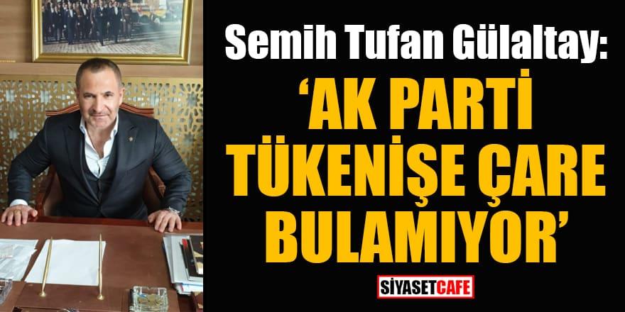 Semih Tufan Gülaltay: AK Parti tükenişe çare bulamıyor