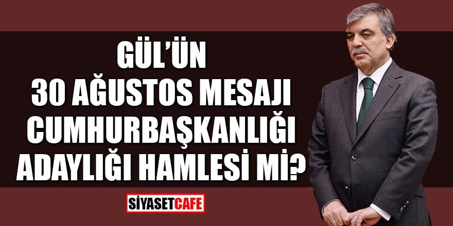 Gül'ün 30 Ağustos mesajı, Cumhurbaşkanlığı adaylığı hamlesi mi?