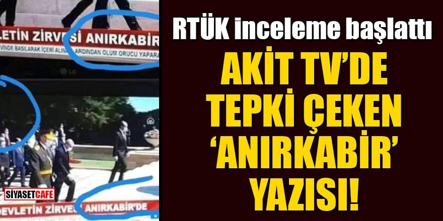 Akit TV'de tepki çeken 'Anırkabir' yazısı! RTÜK inceleme başlattı