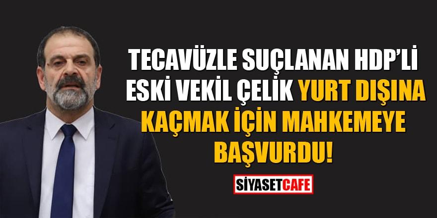 Tecavüzle suçlanan HDP'li eski vekil Tuma Çelik yurt dışına kaçmak için mahkemeye başvurdu