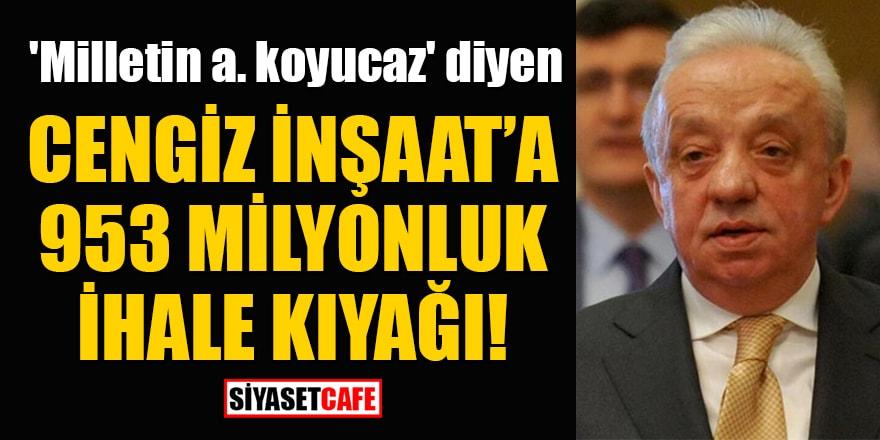'Milletin a. koyucaz' diyen Cengiz İnşaat'a 953 milyonluk ihale kıyağı!